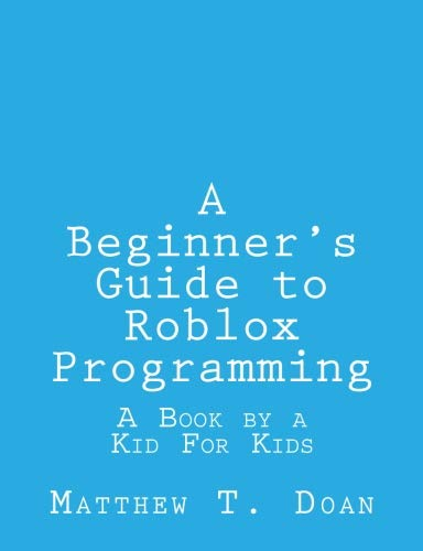 A Beginner's Guide to Roblox Programming: A Book by a Kid For Kids