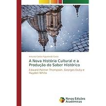 A Nova História Cultural e a Produção do Saber Histórico: Edward Palmer Thompson, Georges Duby e Hayden White