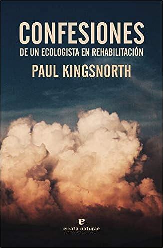 Confesiones de un ecologista en rehabilitación - Paul Kingsnorth