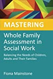 Mastering Whole Family Assessment in Social Work : Balancing the Needs of Children, Adults and Their Families, Mainstone, Fiona, 1849052409