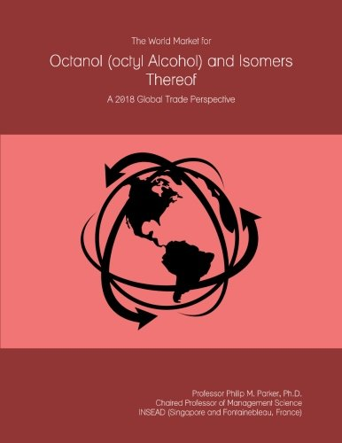 The World Market for Octanol (octyl Alcohol) and Isomers Thereof: A 2018 Global Trade (Octyl Alcohol)
