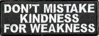 DON'T MISTAKE MY KINDNESS FOR WEAKNESS Motorcycle NEW Biker Vest Patch! PAT-3054