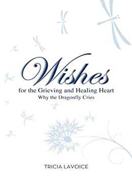 Wishes for the Grieving and Healing Heart: Why the Dragonfly Cries by [LaVoice, Tricia]