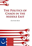 Politics of Chaos in the Middle East, Olivier Roy, 0199326509
