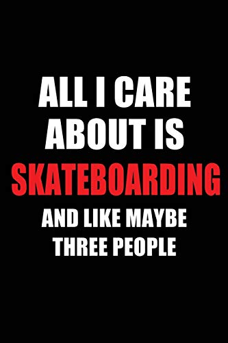 All I Care About is Skateboarding and Like Maybe Three People: Blank Lined 6x9 Skateboarding Passion and Hobby Journal/Notebooks for passionate people ... the ones who eat, sleep and live it forever. por Real Joy Publications
