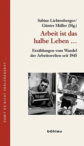 Arbeit ist das halbe Leben: Erzählungen vom Wandel der Arbeitswelten seit 1945 (Damit es nicht verlorengeht..., Band 65)