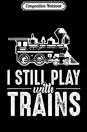 Composition Notebook: I Still Play With Trains - Model Railway Rail Vehicle  Journal/Notebook Blank Lined Ruled 6x9 100 Pages