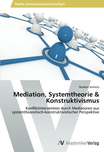 Mediation, Systemtheorie & Konstruktivismus: Konfliktintervention durch Mediatoren aus systemtheoretisch-konstruktivistischer Perspektive