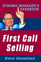 First Call Selling: The Dynamic Manager's Handbook On How To Make Sales On The First Call (The Dynamic Manager's Handbooks 7)