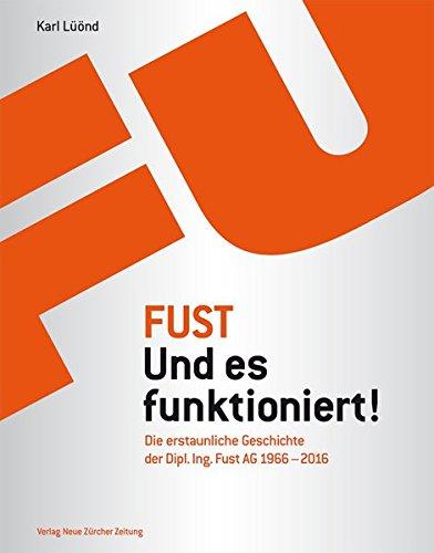 Fust - Und es funktioniert!: Die erstaunliche Geschichte der Dipl. Ing. Fust AG (1966–2016)