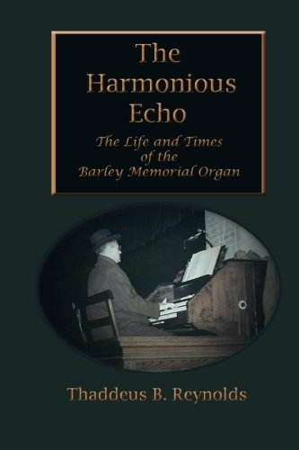 The Harmonious Echo: The Life and Times of the Barley Memorial Organ ()