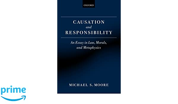 com causation and responsibility an essay in law morals  com causation and responsibility an essay in law morals and metaphysics 9780199599516 michael s moore books