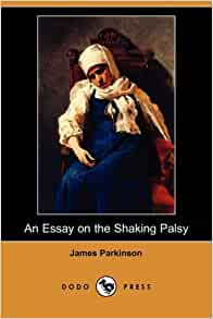an essay on the shaking palsy by james parkinson James parkinson – an essay on the shaking palsy 1817: a celebration of 200 years of progress is being held to celebrate 200 years of progress in understanding the.