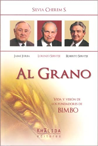 Al grano: vida y vision de los fundadores de BIMBO: Jaime Jorba, Lorenzo Servetije y Roberto Servetije (Spanish Edition): Silvia Cherem S.: 9789681872038: ...