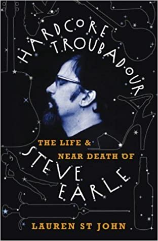 Hardcore Troubadour: The Life and Near Death of Steve Earle by Lauren St. John (2003-11-17)