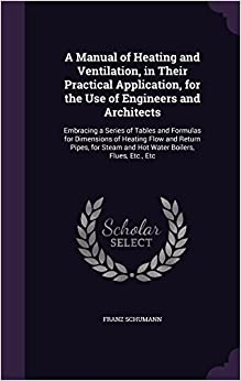 Book A Manual of Heating and Ventilation, in Their Practical Application, for the Use of Engineers and Architects: Embracing a Series of Tables and ... Steam and Hot Water Boilers, Flues, Etc., Etc