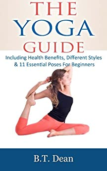 The Yoga Guide: Including Health benefits, different styles & 11 essential poses for beginners by [Dean, B.T.]