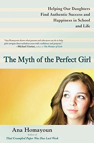 The Myth of the Perfect Girl: Helping Our Daughters Find Authentic Success and Happiness in School and Life by Ana Homayoun (2012-12-31)