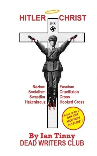 Hitler Christ Nazism Fascism Socialism Swastika Cross Hakenkreuz Hooked Cross Crucifixion Tinny Ian Writers Dead 9781548098636 Amazon Com Books