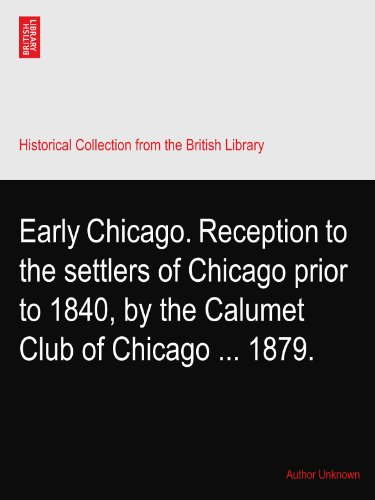 Early Chicago. Reception to the settlers of Chicago prior to 1840, by the Calumet Club of Chicago ... 1879.