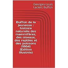 Buffon de la jeunesse : histoire naturelle des mammifères, des oiseaux, des reptiles et des poissons (1864) (Edition Illustrée) (French Edition)