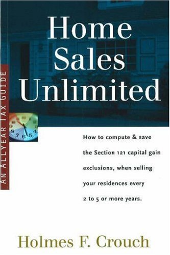 Home Sales Unlimited: How to Compute & Save the Section 121 Capital Gain Exclusions, When Selling Your Residences Every 2 to 5 or More Use Years (Series 400: Owners & Sellers)