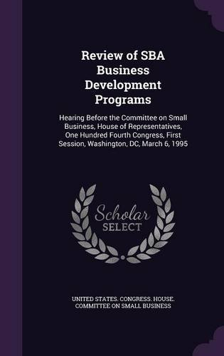 Review of SBA Business Development Programs: Hearing Before the Committee on Small Business, House of Representatives, One Hundred Fourth Congress, First Session, Washington, DC, March 6, 1995 ebook