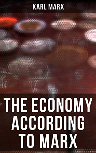 The Economy According to Marx: Capital, A Contribution to The Critique Of The Political Economy, Wage-Labor and Capital, Free Trade, Wages, Price and Profit