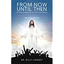 From Now Until Then: An Eschatological Review of End Time Issues