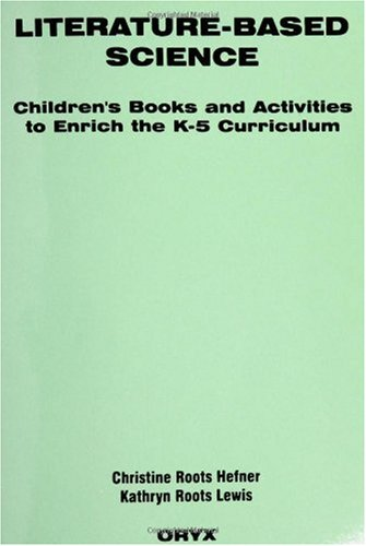 Literature-Based Science: Children's Books and Activities to Enrich the K-5 Curriculum (Oryx Literature-Based Series)