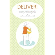 Deliver! A Concise Guide to Helping the Woman You Love Through Labor