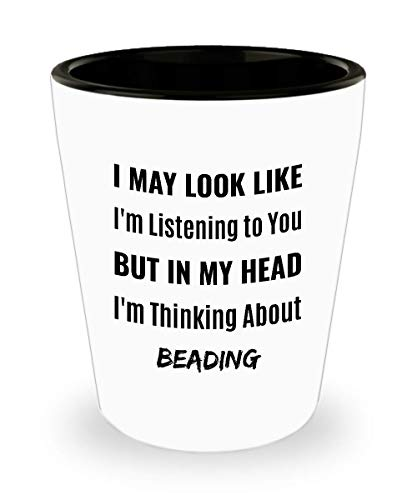 BEADER Shot Glass - I May Look Like I'm Listening to You But In My Head I'm Thinking About Beading