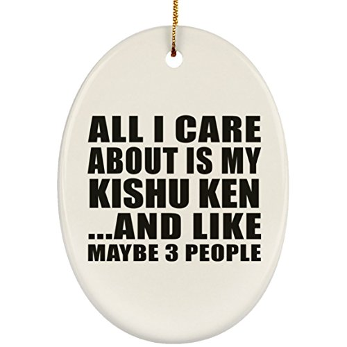 Dog Lover Ornament, All I Care About Is My Kishu Ken And Like Maybe 3 People - Ceramic Oval Ornament, Christmas Tree Decor, Best Gift for Dog Owner, Pet Lover, Family, Friend