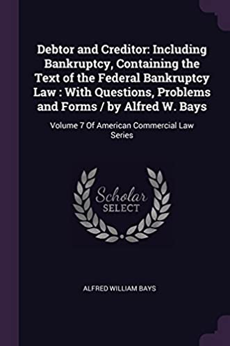 debtor and creditor including bankruptcy, containing the text ofdebtor and creditor including bankruptcy, containing the text of the federal bankruptcy law with questions, problems and forms by alfred w bays