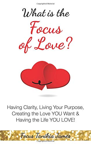 Pdf Self-Help What is the Focus of Love?: Having Clarity, Living Your Purpose, Creating the Love YOU Want & Having the Life YOU LOVE!