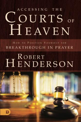 Accessing the Courts of Heaven: Positioning Yourself for Breakthrough and Answered Prayers (Operating In The Gifts Of The Spirit)