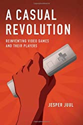 A Casual Revolution - Reinventing Video Games and Their Players