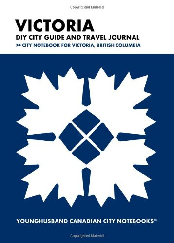 Victoria DIY City Guide and Travel Journal: City Notebook for Victoria, British Columbia (Curate Canada! Travel Canada!)