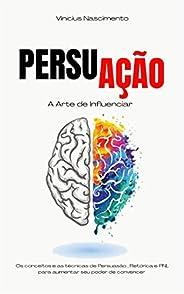 Persuação: Os conceitos e as técnicas de persuasão, retórica e PNL para aumentar seu poder de convencer