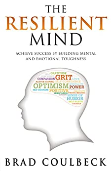 The Resilient Mind: Achieve Success by Building Mental and Emotional Toughness by [Coulbeck, Brad]