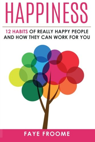 Happiness: 12 Habits of Really Happy People & How They Can Work for You (12 step series on Happiness, Health,and Men