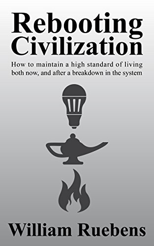 Rebooting Civilization: How to maintain a high standard of living both now, and after a breakdown in the system by [Ruebens, William ]