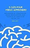 5 clés pour mieux apprendre: Méthodes et stratégies pour développer vos talents et enrichir votre vie (French Edition)