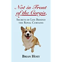 Not In Front of the Corgis: Secrets of Life Behind the Royal Curtains: Written by Brian Hoey, 2013 Edition, (Reprint) Publisher: The Robson Press [Paperback]
