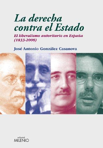 La derecha contra el Estado: El liberalismo autoritario en España (1833-2008) (Ensayo) por González Casanova, José Antonio