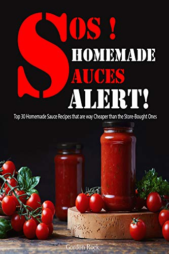 SOS! Homemade Sauces Alert!: Top 30 Homemade Sauce Recipes that are way Cheaper than the Store-Bought Ones by [Rock, Gordon]