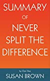 Summary of Never Split the Difference: Negotiating As If Your Life Depended On It by by Chris Voss and Tahl Raz