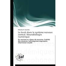 Le bruit dans le système nerveux central. Neurobiologie numérique: Du neurone au réseau de neurones: Fiabilité des neurones, rythmogenèse respiratoire, information visuelle