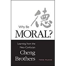 Why Be Moral?: Learning from the Neo-Confucian Cheng Brothers (SUNY series in Chinese Philosophy and Culture)