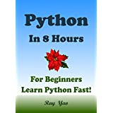 PYTHON: Python in 8 Hours, For Beginners, Learn Python Fast! Hands-On Projects! Study Python Programming Language with Hands-On Projects in Easy Steps, A Beginner's Guide. Start Coding Today!